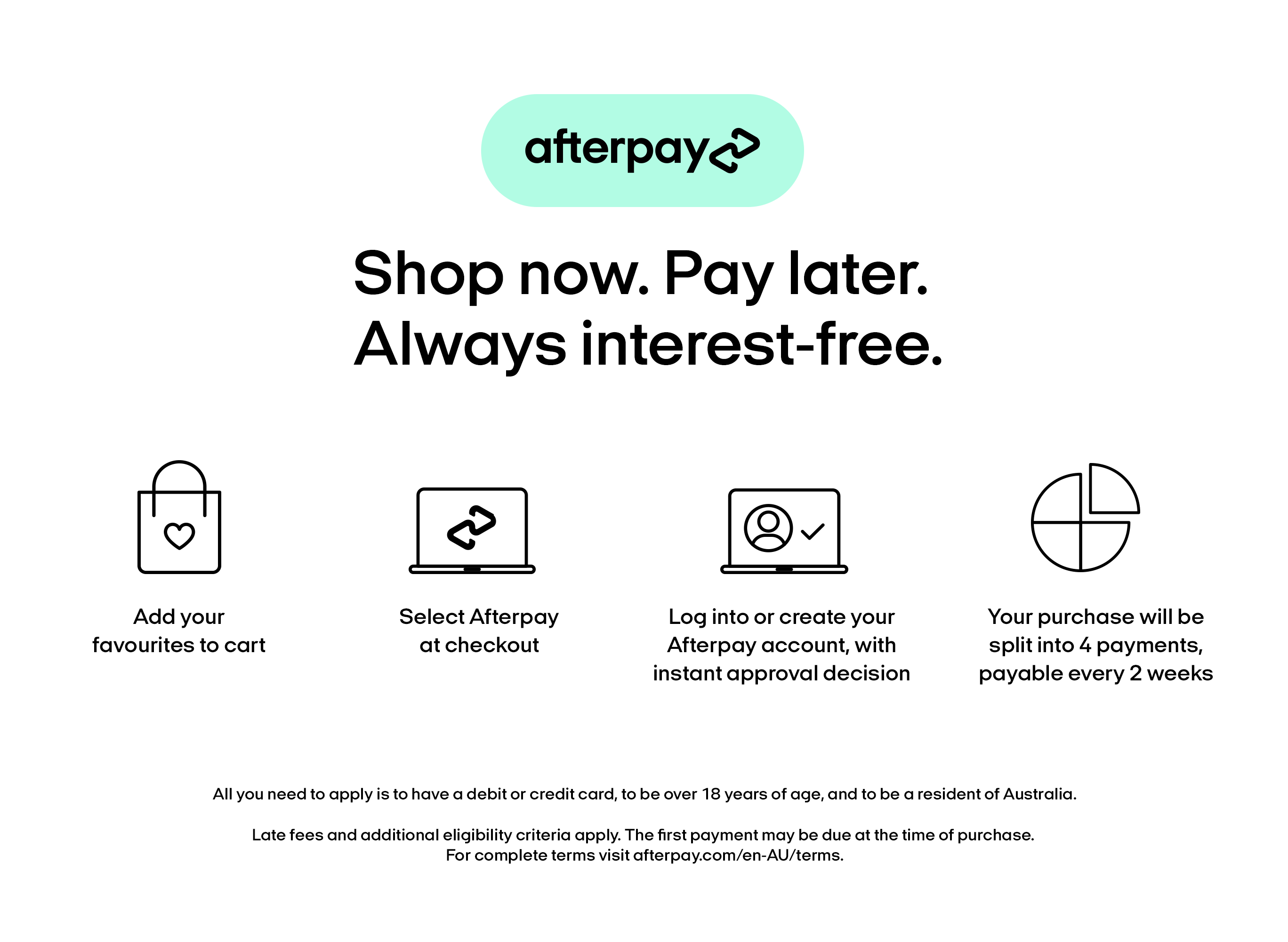 For Afterpay terms, go to afterpay.com/en-AU/terms